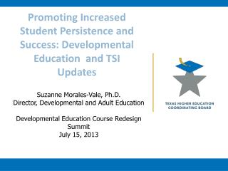Promoting  I ncreased Student Persistence and Success: Developmental  Education   and TSI Updates
