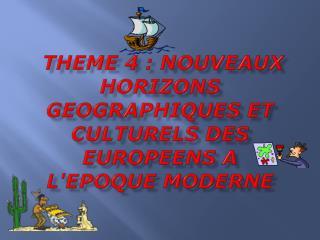THEME 4 : NOUVEAUX HORIZONS GEOGRAPHIQUES ET CULTURELS DES EUROPEENS A L'EPOQUE MODERNE