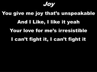 Joy You give me joy that's unspeakable And I Like, I like it yeah