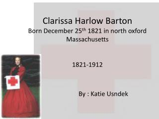 Clarissa Harlow Barton Born December 25 th 1821 in north oxford Massachusetts 1821-1912