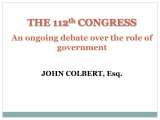 THE 112 th  CONGRESS An ongoing debate over the role of government JOHN COLBERT, Esq.