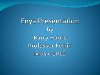 Enya Presentation b y  Barry Harris Professor  Ferrin Music 1010
