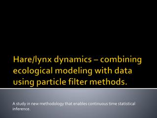 Hare/lynx dynamics – combining ecological modeling with data using particle filter methods.