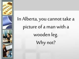 In Alberta, you cannot take a picture of a man with a wooden leg.  Why not?