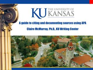A guide to citing and documenting sources using APA Claire McMurray, Ph.D., KU Writing Center
