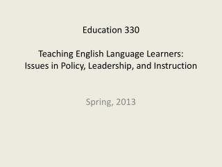 Education 330 Teaching English Language Learners:  Issues in Policy, Leadership, and Instruction