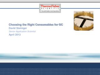 Choosing the Right Consumables for GC David Steiniger Senior Application  Scientist April 2013