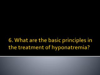 6. What are the basic principles in the treatment of  hyponatremia ?