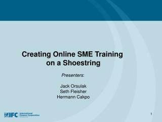 Creating Online SME Training  on a Shoestring Presenters :  Jack Orsulak Seth Fleisher