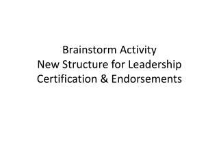 Brainstorm  Activity New Structure for Leadership Certification &  Endorsements