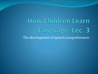 How Children Learn Language. Lec . 3