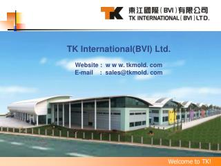 TK International(BVI) Ltd. Website :  w w w. tkmold. com E-mail    :  sales@tkmold. com