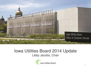 Iowa Utilities Board 2014 Update Libby Jacobs, Chair