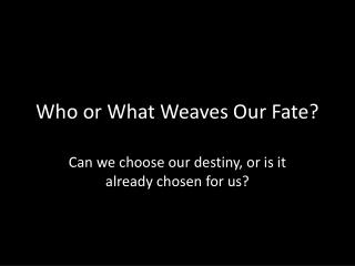 Who or What Weaves Our Fate?