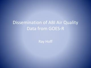 Dissemination of ABI  Air Quality  Data from GOES-R