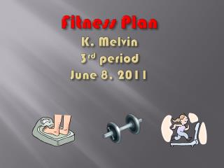 Fitness Plan K. Melvin 3 rd  period June 8, 2011