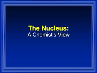 The Nucleus :  A  Chemist's View
