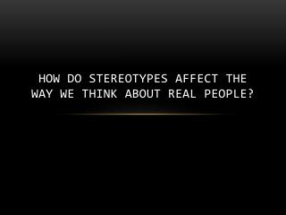 How do stereotypes affect the way we think about real people?