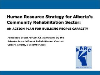 Human Resource Strategy for Alberta s Community Rehabilitation Sector:   AN ACTION PLAN FOR BUILDING PEOPLE CAPACITY