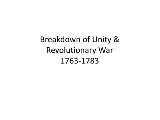 Breakdown of Unity & Revolutionary War 1763-1783