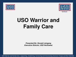 USO Warrior and Family Care Presented By: Donald Leingang Executive Director, USO Northwest