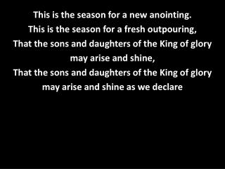 This is the season for a new anointing. This is the season for a fresh outpouring,