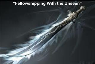 """Fellowshipping With the Unseen"""