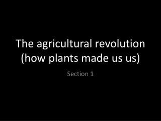 The agricultural revolution (how plants made us us)