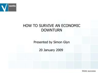 HOW TO SURVIVE AN ECONOMIC DOWNTURN Presented by Simon Glyn