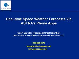Real-time Space Weather Forecasts Via ASTRA's Phone Apps Geoff Crowley (President/Chief Scientist)