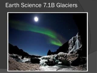 Earth Science 7.1B Glaciers