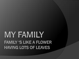 MY FAMILY FAMILY  'S LIKE A FLOWER HAVING LOTS OF LEAVES