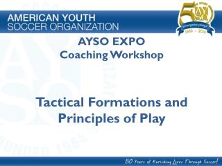 AYSO EXPO Coaching  Workshop Tactical Formations and  Principles of Play