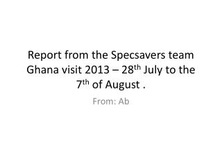 Report from the Specsavers team Ghana visit 2013 – 28 th  July to the 7 th  of August .