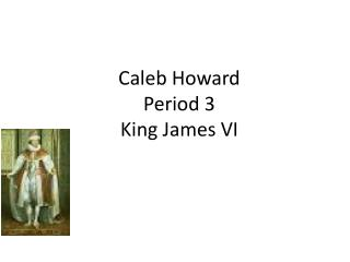 Caleb Howard Period  3 King  J ames VI
