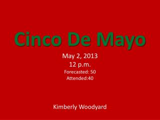 Cinco De Mayo   May 2, 2013 12 p.m. Forecasted: 50 Attended:40