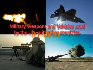 Military Weapons and Vehicles used by the U.S. and other countries.
