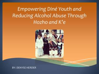 Empowering  Din é Youth and Reducing Alcohol Abuse Through  Hozho  and  K'e