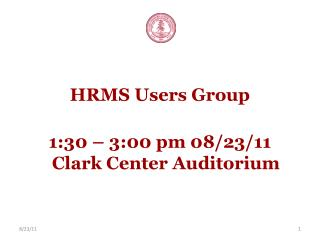HRMS Users Group 1:30 – 3:00 pm 08/23/11 Clark Center Auditorium