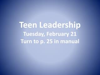 Teen Leadership Tuesday, February 21 Turn to p. 25 in manual