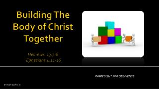 Building The Body of Christ  Together Hebrews  13:7-8   Ephesians 4:11-16