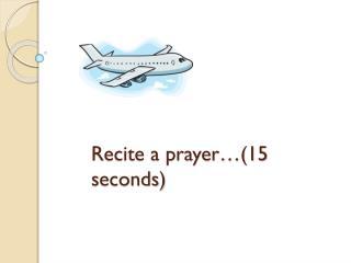 Recite a prayer…(15 seconds)