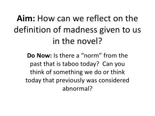 Aim :  How can we reflect on the definition of madness given to us in the novel?
