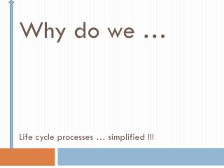 Why do we … Life cycle processes … simplified !!!
