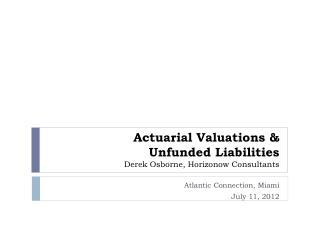 Actuarial Valuations & Unfunded Liabilities Derek Osborne , Horizonow Consultants