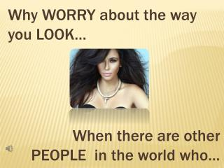 Why  WORRY  about  the way  you LOOK…