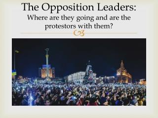 The Opposition Leaders:  Where are they going and are the protestors with them?