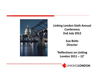 Linking London Sixth Annual Conference   2nd July 2012 Sue Betts Director