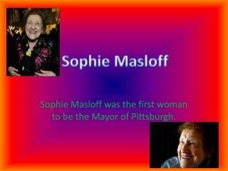 Sophie M asloff was the first woman to be the Mayor of Pittsburgh.