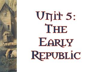 Unit 5: The Early Republic